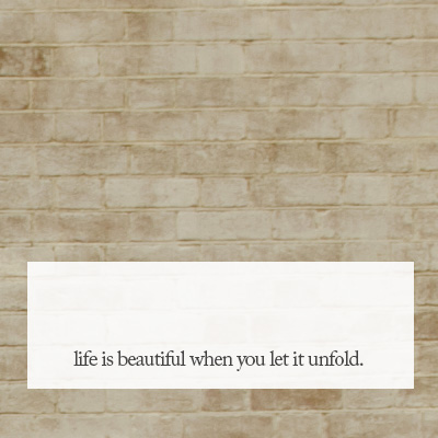life is beautiful when you let it unfold
